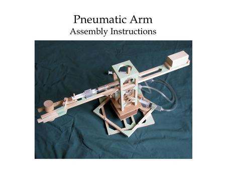 "Pneumatic Arm Assembly Instructions. Contents of Pneumatic Arm Kit Wooden pieces (⅜"" cross-section): 1 X 24""; 1 X 21⅛""; 8 X 7½""; 4 X 7⅛""; 4 X 7""; 2 X."