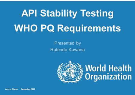 API Stability Testing WHO PQ Requirements Presented by Rutendo Kuwana Accra, Ghana December 2009.