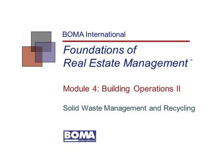Foundations of Real Estate Management BOMA International Module 4: Building Operations II Solid Waste Management and Recycling ®