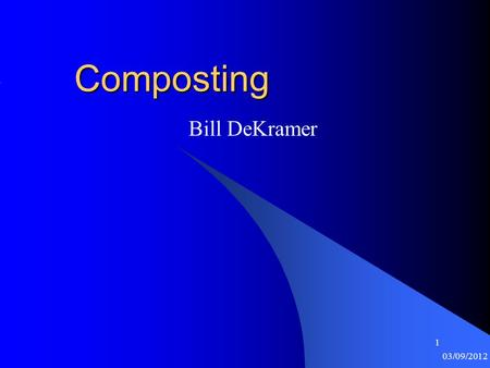 1 03/09/2012 1Composting Bill DeKramer. 2 03/09/2012 2 What is Compost? Nature recycles organic matter (OM) in place Composting is a man-made system to.