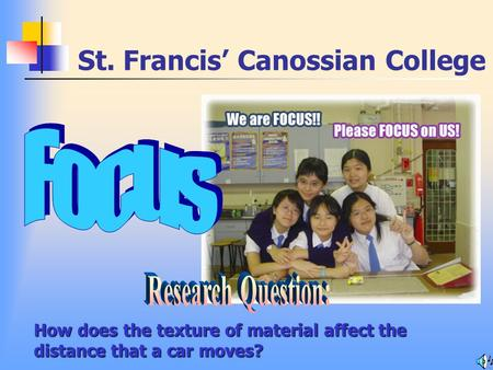 St. Francis' Canossian College How does the texture of material affect the distance that a car moves?