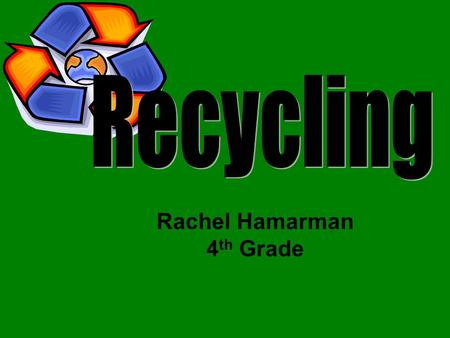 Rachel Hamarman 4 th Grade. What is Recycling? Recycling is a term used to describe a series of activities that includes collecting recyclable materials.