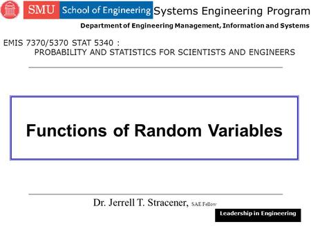 1 Functions of Random Variables Dr. Jerrell T. Stracener, SAE Fellow Leadership in Engineering EMIS 7370/5370 STAT 5340 : PROBABILITY AND STATISTICS FOR.