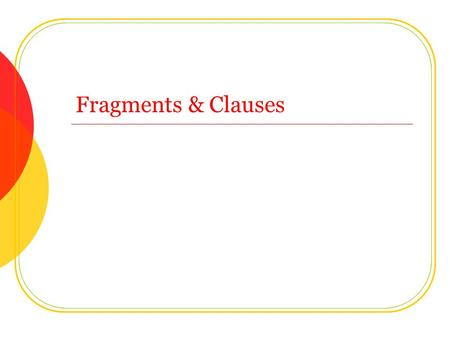 Fragments & Clauses. Clauses A clause is a group of words with a subject and a verb SubjectVerb Youstink. Sally is talking. SubjectVerbIhategrammar Sally.