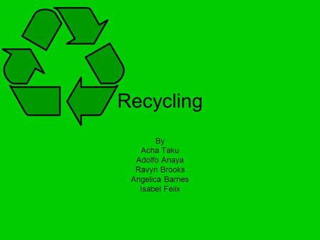 Recycling By Acha Taku Adolfo Anaya Ravyn Brooks Angelica Barnes Isabel Felix.