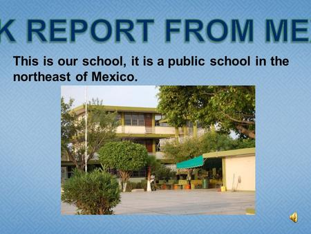 This is our school, it is a public school in the northeast of Mexico.