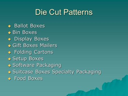 Die Cut Patterns  Ballot Boxes  Bin Boxes  Display Boxes  Gift Boxes Mailers  Gift Boxes Mailers  Folding Cartons  Setup Boxes  Software Packaging.