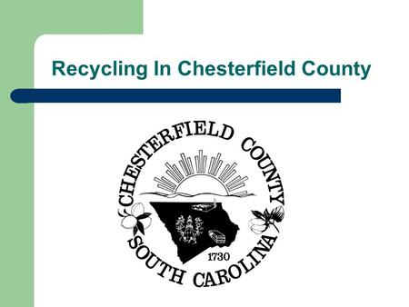 Recycling In Chesterfield County. Why Recycle Recycling can save YOU MONEY Recycling saves valuable landfill space Recycling creates JOBS Recycling saves.