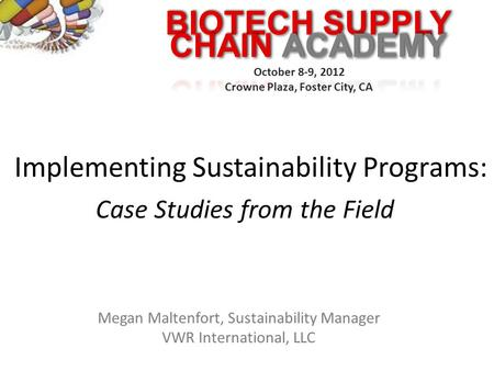 BIOTECH SUPPLY October 8-9, 2012 Crowne Plaza, Foster City, CA Implementing Sustainability Programs: Case Studies from the Field Megan Maltenfort, Sustainability.