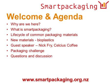 Www.smartpackaging.org.nz Welcome & Agenda Why are we here? What is smartpackaging? Lifecycle of common packaging materials New materials - bioplastics.