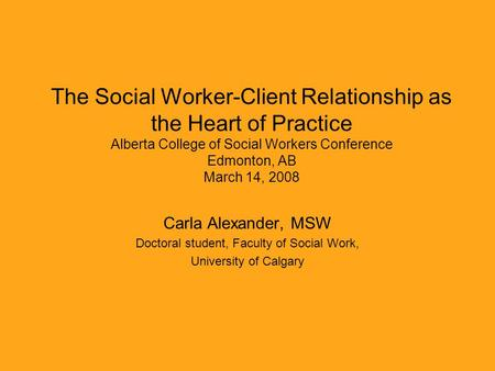The Social Worker-Client Relationship as the Heart of Practice Alberta College of Social Workers Conference Edmonton, AB March 14, 2008 Carla Alexander,