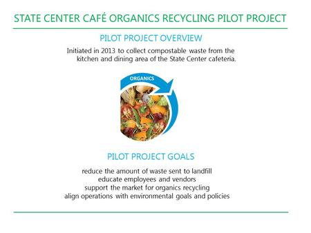 STATE CENTER CAFÉ ORGANICS RECYCLING PILOT PROJECT PILOT PROJECT OVERVIEW Initiated in 2013 to collect compostable waste from the kitchen and dining area.