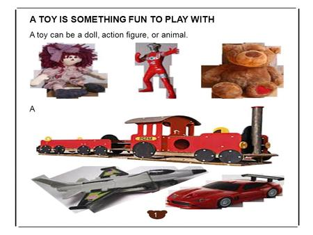 A TOY IS SOMETHING FUN TO PLAY WITH A toy can be a doll, action figure, or animal. A 1.
