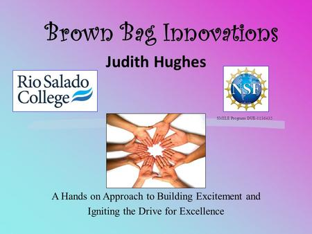 Brown Bag Innovations Judith Hughes A Hands on Approach to Building Excitement and Igniting the Drive for Excellence SMILE Program DUE-1136435.