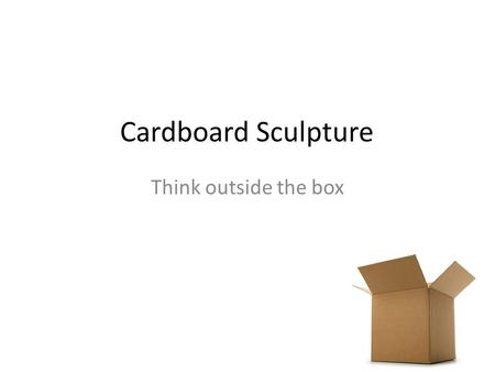 Cardboard Sculpture Think outside the box. Series of Events While viewing the images write down potential ideas you have for cardboard sculptures. When.