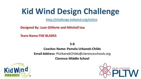 Kid Wind Design Challenge Team Name:THE BLADES Designed By: Juan Giliforte and Mitchell law 5-8 Coaches Name: Pamela Urbanek-Childs  Address: