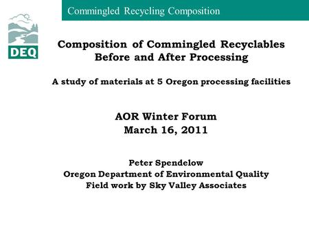 Commingled Recycling Composition AOR Winter Forum March 16, 2011 Peter Spendelow Oregon Department of Environmental Quality Field work by Sky Valley Associates.