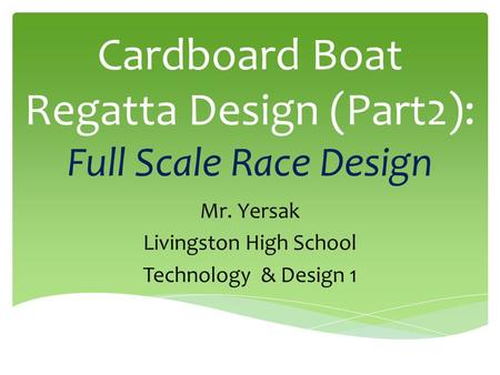 Cardboard Boat Regatta Design (Part2): Full Scale Race Design Mr. Yersak Livingston High School Technology & Design 1.