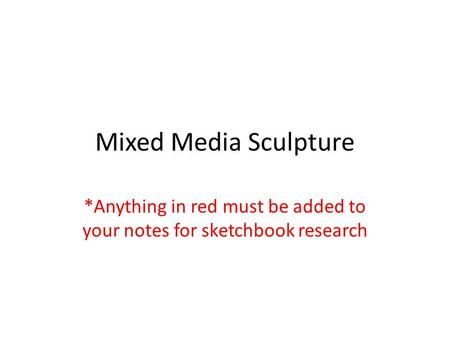 Mixed Media Sculpture *Anything in red must be added to your notes for sketchbook research.