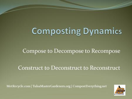 Compose to Decompose to Recompose Construct to Deconstruct to Reconstruct MetRecycle.com | TulsaMasterGardeners.org | CompostEverything.net.