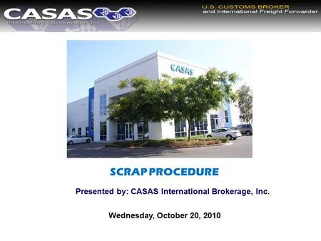 SCRAP PROCEDURE Presented by: CASAS International Brokerage, Inc. Wednesday, October 20, 2010.