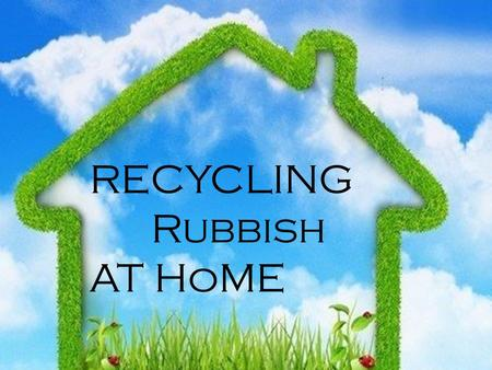 RECYCLING Rubbish AT HoME. Rubbish segregation is very actual Topic not only because to introduce rules of Law, but also TO grow interest IN ecology,