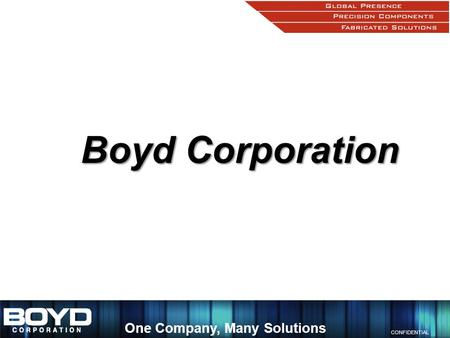 CONFIDENTIAL One Company, Many Solutions Boyd Corporation.