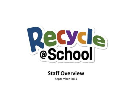 Staff Overview September 2014. OUTLINE Overview School recycling plan School education plan Evaluation.