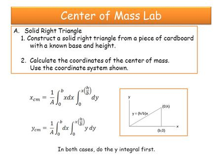 Center of Mass Lab A.Solid Right Triangle 1. Construct a solid right triangle from a piece of cardboard with a known base and height. 2. Calculate the.