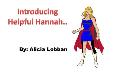 By: Alicia Lobban. Name-Hannah Green Occupation-1 st grade teacher Powers-She is able to fly through the city helping everyone in need no matter what.