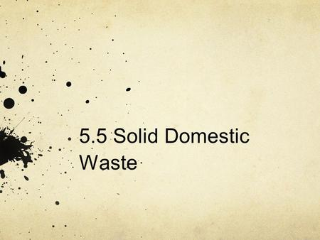 5.5 Solid Domestic Waste. Sub-subtopics 5.5.1 Outline the types of solid domestic waste. 5.5.2 Describe and evaluate pollution management strategies for.