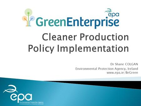 Dr Shane COLGAN Environmental Protection Agency, Ireland www.epa.ie/BeGreen.