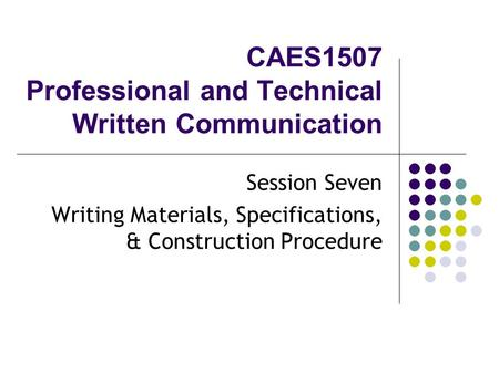 CAES1507 Professional and Technical Written Communication Session Seven Writing Materials, Specifications, & Construction Procedure.