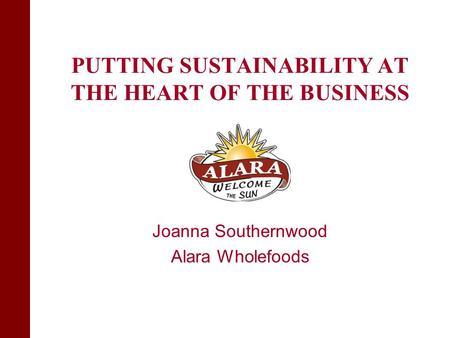 PUTTING SUSTAINABILITY AT THE HEART OF THE BUSINESS Joanna Southernwood Alara Wholefoods.