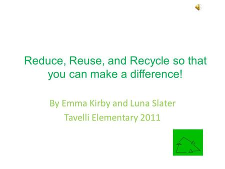 Reduce, Reuse, and Recycle so that you can make a difference! By Emma Kirby and Luna Slater Tavelli Elementary 2011.