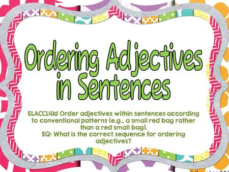 © Kara Lee 2013 ELACCL41d Order adjectives within sentences according to conventional patterns (e.g., a small red bag rather than a red small bag). EQ: