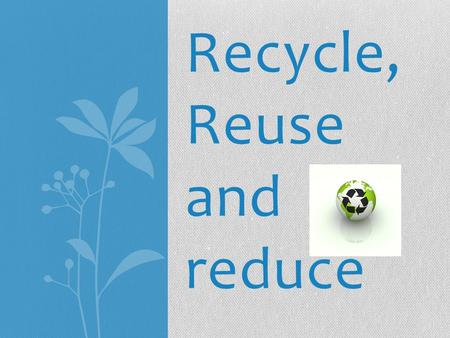 Recycle, Reuse and reduce. To recycle means to put recyclable items in the recycle bins. Tin cans Manuals with glue bindings and file folders Aluminum.