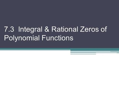 7.3 Integral & Rational Zeros of Polynomial Functions.