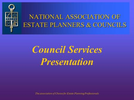 The Association of Choice for Estate Planning Professionals NATIONAL ASSOCIATION OF ESTATE PLANNERS & COUNCILS Council Services Presentation.