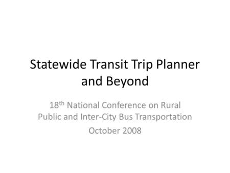 Statewide Transit Trip Planner and Beyond 18 th National Conference on Rural Public and Inter-City Bus Transportation October 2008.