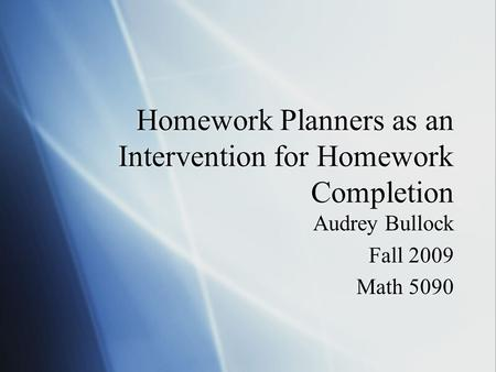 Homework Planners as an Intervention for Homework Completion Audrey Bullock Fall 2009 Math 5090 Audrey Bullock Fall 2009 Math 5090.