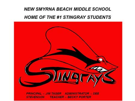 Rna NEW SMYRNA BEACH MIDDLE SCHOOL HOME OF THE #1 STINGRAY STUDENTS PRINCIPAL – JIM TAGER ADMINISTRATOR – DEE STEVENSON TEACHER – BECKY PORTER.