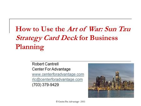 © Center For Advantage - 2005 How to Use the Art of War: Sun Tzu Strategy Card Deck for Business Planning Robert Cantrell Center For Advantage www.centerforadvantage.com.