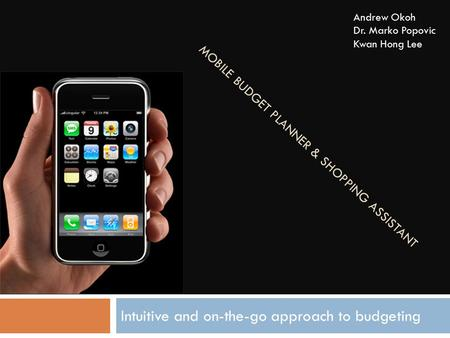 MOBILE BUDGET PLANNER & SHOPPING ASSISTANT Intuitive and on-the-go approach to budgeting Andrew Okoh Dr. Marko Popovic Kwan Hong Lee.