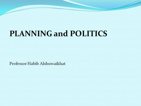 PLANNING and POLITICS Professor Habib Alshuwaikhat.