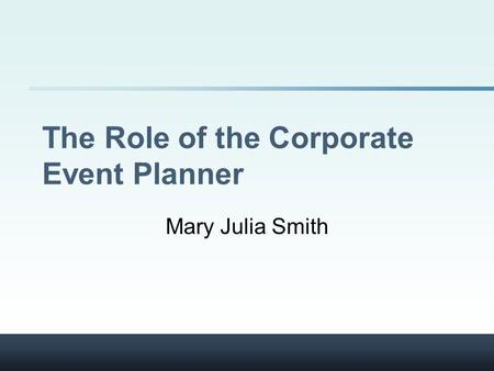 The Role of the Corporate Event Planner Mary Julia Smith.
