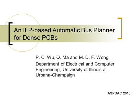 An ILP-based Automatic Bus Planner for Dense PCBs P. C. Wu, Q. Ma and M. D. F. Wong Department of Electrical and Computer Engineering, University of Illinois.