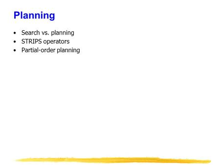 Planning Search vs. planning STRIPS operators Partial-order planning.