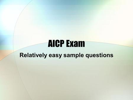 AICP Exam Relatively easy sample questions. 10 minutes Pencils and paper ready There are 12 questions Do them yourselves quietly We will move quickly.