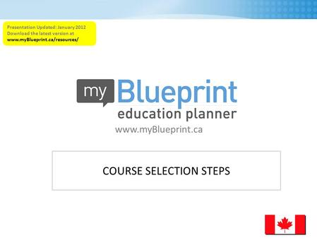 COURSE SELECTION STEPS www.myBlueprint.ca Presentation Updated: January 2012 Download the latest version at www.myBlueprint.ca/resources/